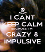 I CANT KEEP CALM BECAUSE I M  CRAZY & IMPULSIVE - Personalised Poster A4 size