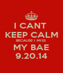 I CANT  KEEP CALM BECAUSE I MISS MY BAE 9.20.14 - Personalised Poster A4 size