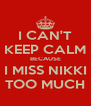 I CAN'T KEEP CALM BECAUSE I MISS NIKKI TOO MUCH - Personalised Poster A4 size