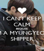 I CAN'T KEEP CALM BECAUSE I'M A MYUNGYEON SHIPPER - Personalised Poster A4 size