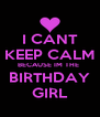 I CANT KEEP CALM BECAUSE IM THE  BIRTHDAY GIRL - Personalised Poster A4 size