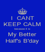 I  CANT KEEP CALM because it is My Better Half's B'day - Personalised Poster A4 size