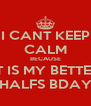 I CANT KEEP CALM BECAUSE IT IS MY BETTER HALFS BDAY - Personalised Poster A4 size