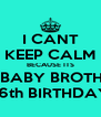 I CANT KEEP CALM BECAUSE ITS MY BABY BROTHERS 16th BIRTHDAY - Personalised Poster A4 size