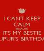 I CANT KEEP CALM BECAUSE ITS MY BESTIE NUPUR'S BIRTHDAY - Personalised Poster A4 size