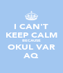 I CAN'T KEEP CALM BECAUSE OKUL VAR AQ - Personalised Poster A4 size