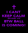 I CANT  KEEP CALM  BECAUSE THE BTW BALL IS COMING! - Personalised Poster A4 size