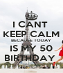 I CANT  KEEP CALM BECAUSE TODAY IS MY 50 BIRTHDAY  - Personalised Poster A4 size
