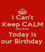 I Can't Keep CALM Because Today is Your Birthday :* - Personalised Poster A4 size