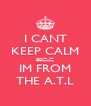 I CANT KEEP CALM BECUZ IM FROM THE A.T.L - Personalised Poster A4 size