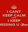 I CANT KEEP CALM CAUS I KEEP MISSING U (Ben) - Personalised Poster A4 size
