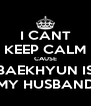 I CANT KEEP CALM CAUSE BAEKHYUN IS MY HUSBAND - Personalised Poster A4 size