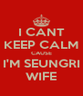 I CANT KEEP CALM CAUSE I'M SEUNGRI WIFE - Personalised Poster A4 size