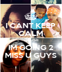 I CANT KEEP CALM CAUSE IM GOING 2 MISS U GUYS - Personalised Poster A4 size