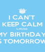 I CAN'T  KEEP CALM CAUSE  MY BIRTHDAY  IS TOMORROW! - Personalised Poster A4 size