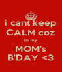 i cant keep CALM coz it's my MOM's B'DAY <3 - Personalised Poster A4 size