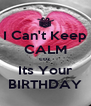 I Can't Keep CALM coz Its Your BIRTHDAY - Personalised Poster A4 size