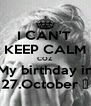 I CAN'T  KEEP CALM COZ My birthday in 27.October ♥ - Personalised Poster A4 size