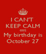 I CAN'T  KEEP CALM COZ My birthday is October 27 - Personalised Poster A4 size