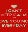 I CAN'T KEEP CALM CUZ I LOVE YOU MORE EVERYDAY - Personalised Poster A4 size