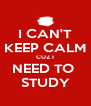 I CAN'T KEEP CALM CUZ I NEED TO  STUDY - Personalised Poster A4 size