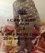 I CAN'T KEEP  CALM Cuz It's my MOM DAD's 25th anniversary!!! - Personalised Poster A4 size