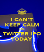 I CAN'T KEEP CALM CUZ TWITTER IPO TODAY - Personalised Poster A4 size