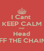 I Cant  KEEP CALM Her Head OFF THE CHAINS - Personalised Poster A4 size