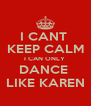 I CANT  KEEP CALM I CAN ONLY  DANCE  LIKE KAREN - Personalised Poster A4 size