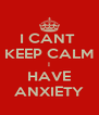 I CANT  KEEP CALM I HAVE ANXIETY - Personalised Poster A4 size