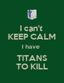 I can't  KEEP CALM I have  TITANS TO KILL - Personalised Poster A4 size