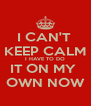 I CAN'T  KEEP CALM I HAVE TO DO IT ON MY  OWN NOW - Personalised Poster A4 size