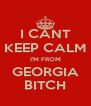 I CANT KEEP CALM I'M FROM GEORGIA BITCH - Personalised Poster A4 size
