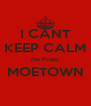 I CANT KEEP CALM I'm From MOETOWN  - Personalised Poster A4 size