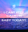 I CANT KEEP CALM I'M HAVING A BABY TODAY!!  - Personalised Poster A4 size