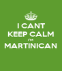 I CANT KEEP CALM I'M MARTINICAN  - Personalised Poster A4 size