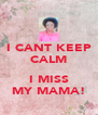 I CANT KEEP CALM  I MISS MY MAMA! - Personalised Poster A4 size