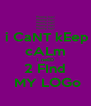 i CaNT kEep cALm I neED 2 FInd  MY LOGo - Personalised Poster A4 size