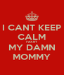 I CANT KEEP CALM I WANT MY DAMN MOMMY - Personalised Poster A4 size