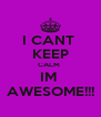 I CANT  KEEP CALM  IM  AWESOME!!! - Personalised Poster A4 size