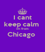 I cant keep calm  im from Chicago   - Personalised Poster A4 size