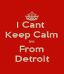 I Cant  Keep Calm Im From Detroit - Personalised Poster A4 size
