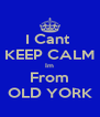 I Cant  KEEP CALM Im From OLD YORK - Personalised Poster A4 size