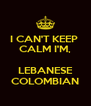 I CAN'T KEEP  CALM I'M,  LEBANESE COLOMBIAN - Personalised Poster A4 size