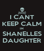 I CANT KEEP CALM IM SHANELLES DAUGHTER - Personalised Poster A4 size