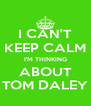 I CAN'T KEEP CALM I'M THINKING ABOUT TOM DALEY - Personalised Poster A4 size