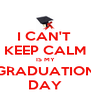 I CAN'T  KEEP CALM IS MY GRADUATION DAY - Personalised Poster A4 size