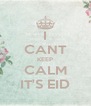 I CANT KEEP CALM IT'S EID - Personalised Poster A4 size