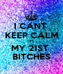 I CANT  KEEP CALM IT'S MY 21ST  BITCHES - Personalised Poster A4 size