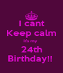 I cant Keep calm It's my   24th  Birthday!!  - Personalised Poster A4 size